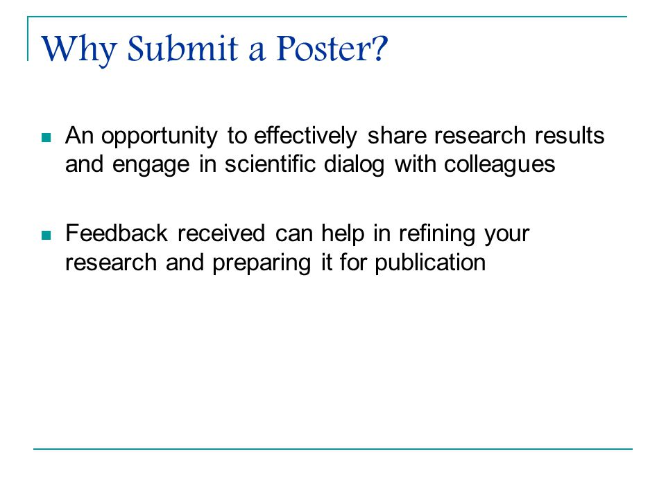 Why Submit a Poster An opportunity to effectively share research results and engage in scientific dialog with colleagues.