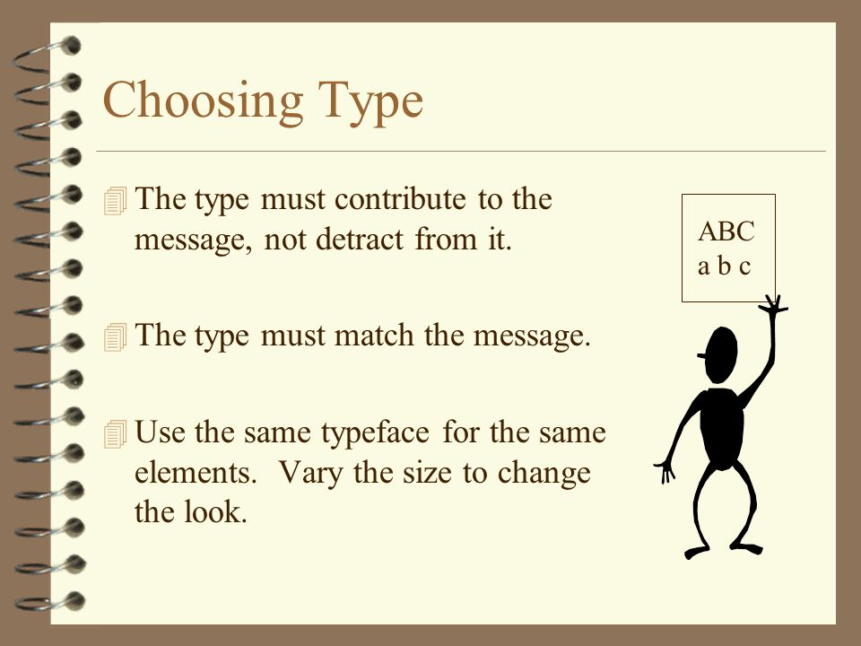Choosing Type The type must contribute to the message, not detract from it. The type must match the message.