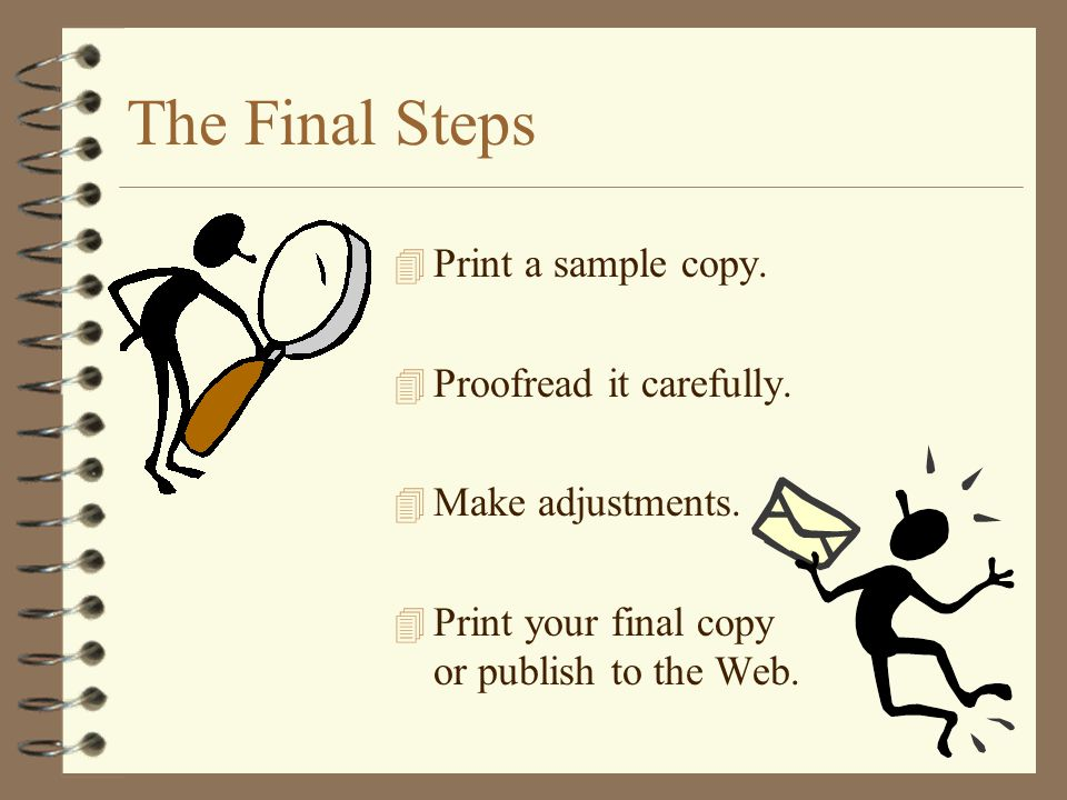 The Final Steps Print a sample copy. Proofread it carefully.
