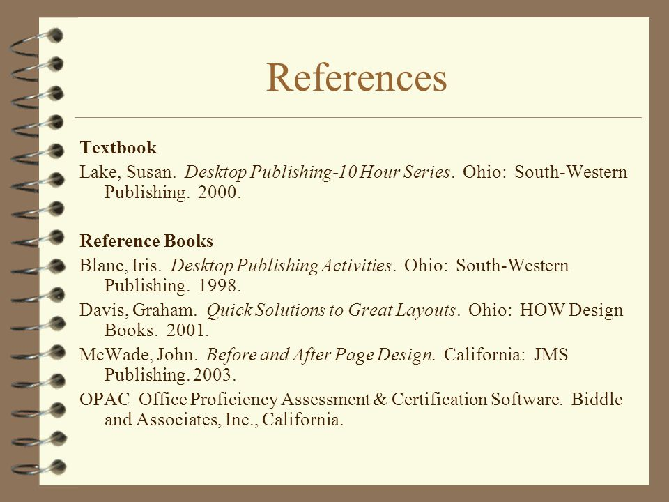 References Textbook. Lake, Susan. Desktop Publishing-10 Hour Series. Ohio: South-Western Publishing. 2000.