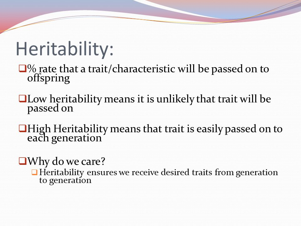 Heritability: % rate that a trait/characteristic will be passed on to offspring. Low heritability means it is unlikely that trait will be passed on.