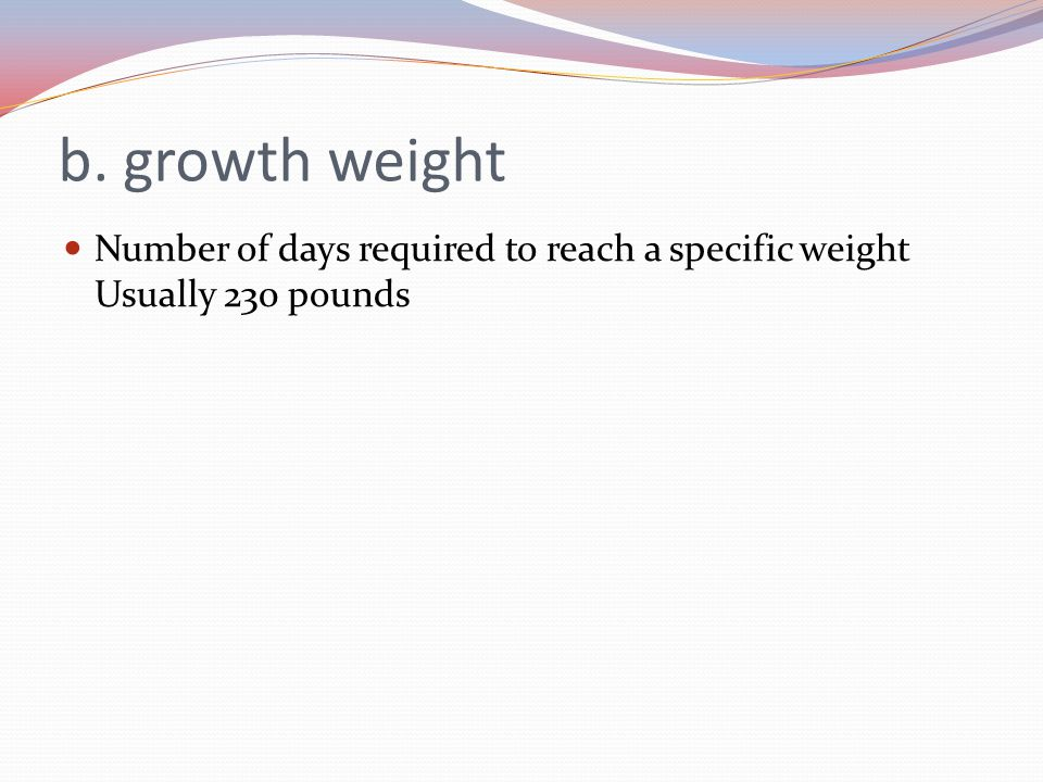 b. growth weight Number of days required to reach a specific weight Usually 230 pounds