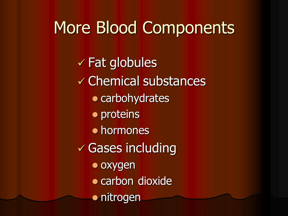 More Blood Components Fat globules Chemical substances Gases including