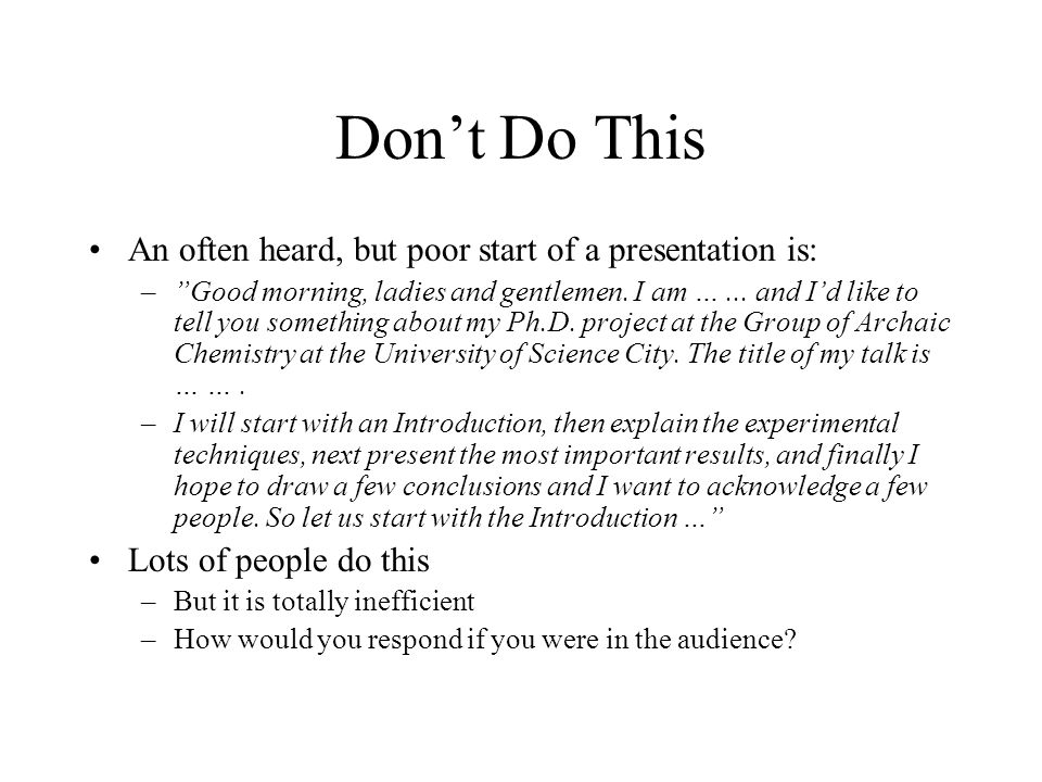 Don't Do This An often heard, but poor start of a presentation is: