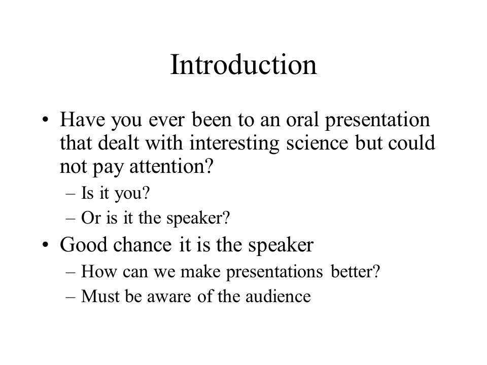 Introduction Have you ever been to an oral presentation that dealt with interesting science but could not pay attention