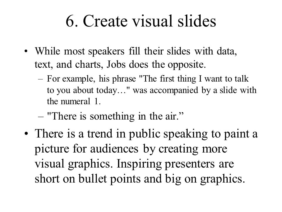 6. Create visual slides While most speakers fill their slides with data, text, and charts, Jobs does the opposite.