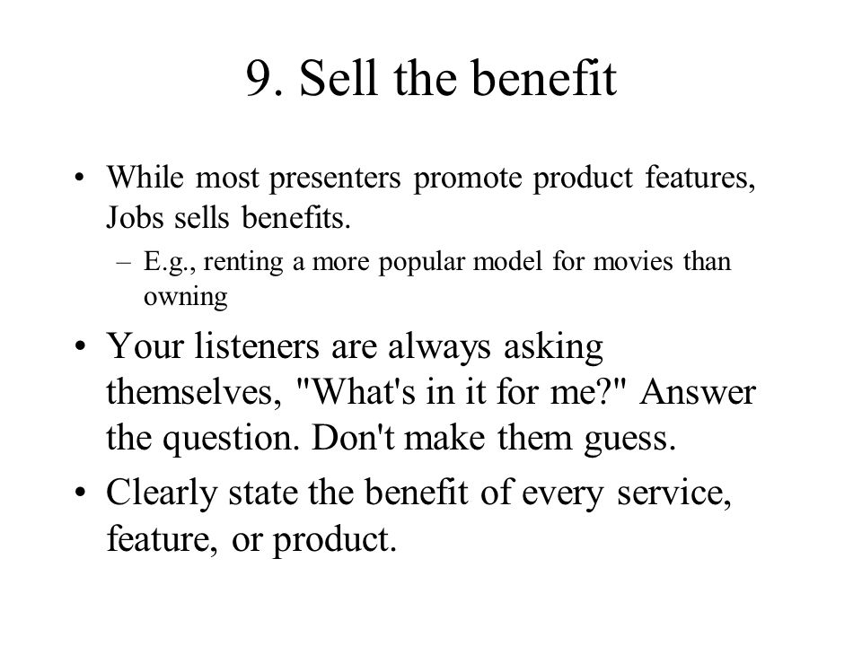 9. Sell the benefit While most presenters promote product features, Jobs sells benefits. E.g., renting a more popular model for movies than owning.