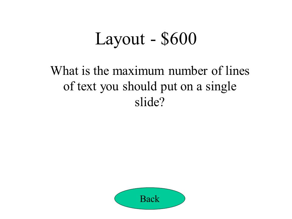 Layout - $600 What is the maximum number of lines of text you should put on a single slide Back