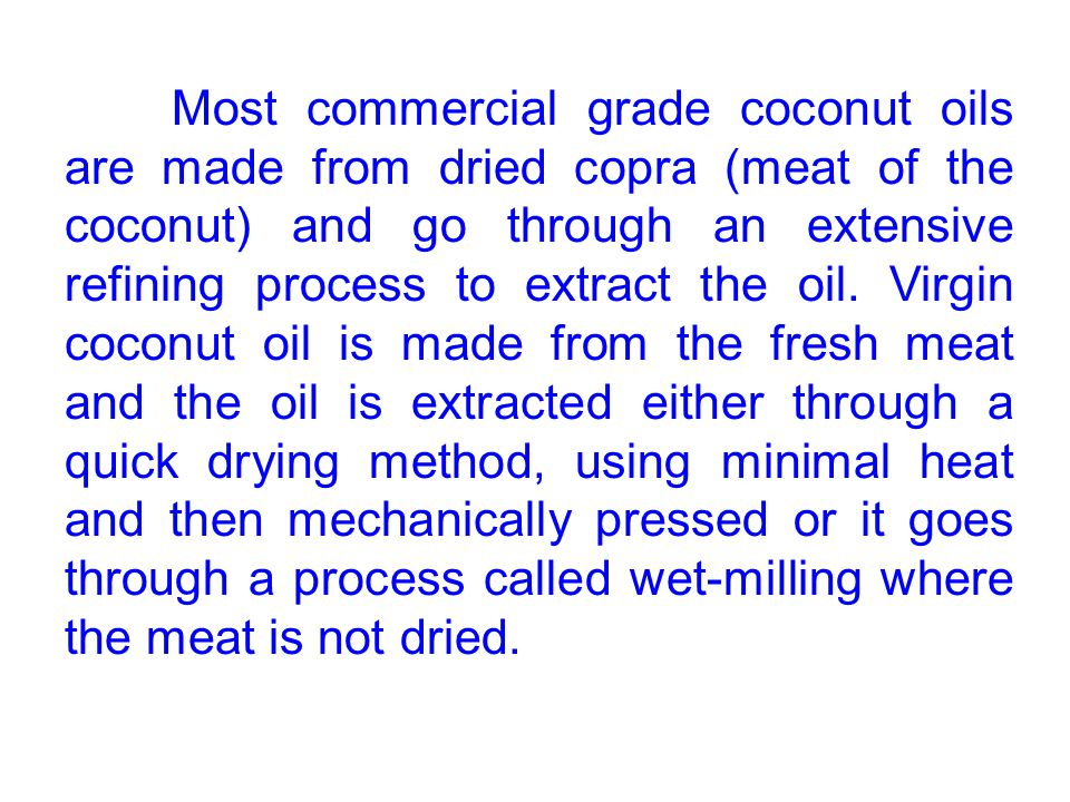 Most commercial grade coconut oils are made from dried copra (meat of the coconut) and go through an extensive refining process to extract the oil.