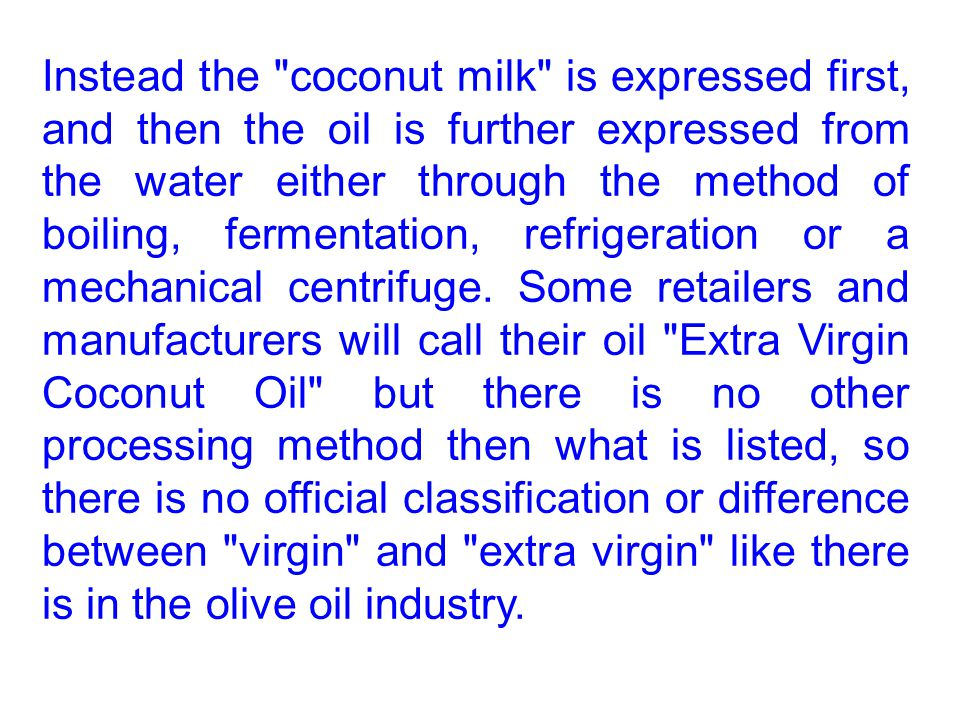 Instead the coconut milk is expressed first, and then the oil is further expressed from the water either through the method of boiling, fermentation, refrigeration or a mechanical centrifuge.