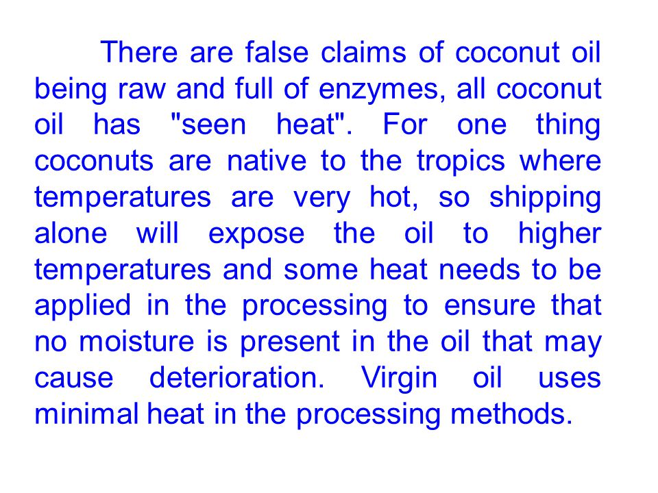 There are false claims of coconut oil being raw and full of enzymes, all coconut oil has seen heat .