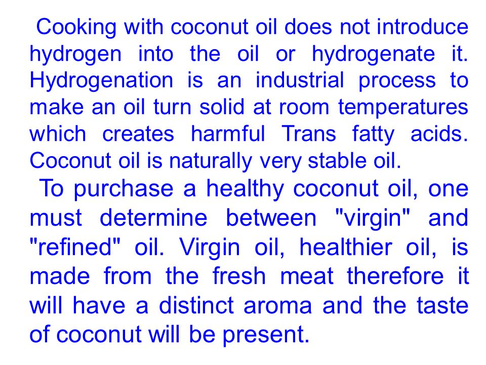 Cooking with coconut oil does not introduce hydrogen into the oil or hydrogenate it. Hydrogenation is an industrial process to make an oil turn solid at room temperatures which creates harmful Trans fatty acids. Coconut oil is naturally very stable oil.