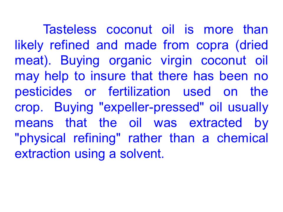 Tasteless coconut oil is more than likely refined and made from copra (dried meat).