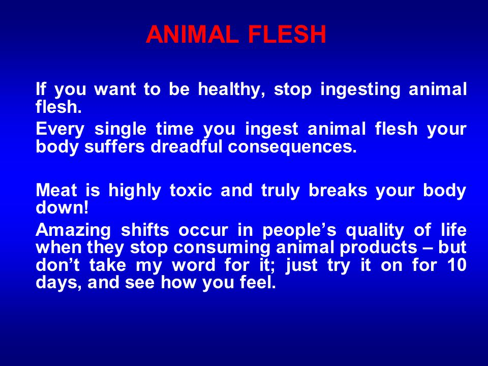 ANIMAL FLESH If you want to be healthy, stop ingesting animal flesh.