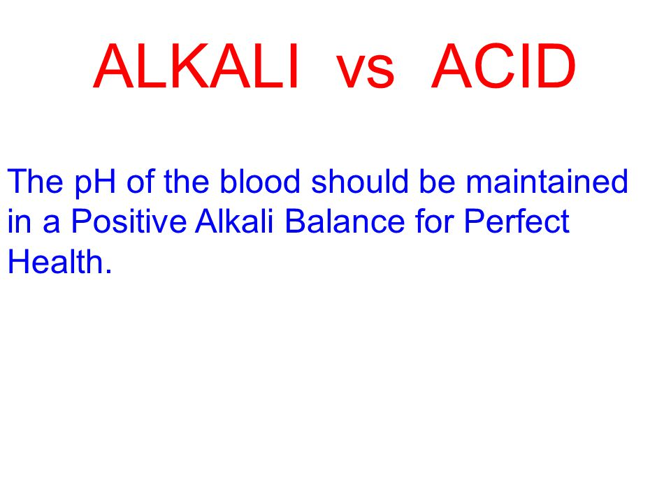ALKALI vs ACID The pH of the blood should be maintained in a Positive Alkali Balance for Perfect Health.