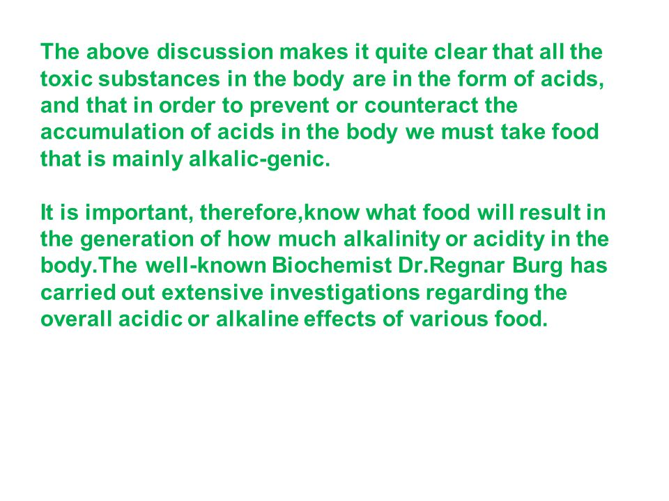 The above discussion makes it quite clear that all the toxic substances in the body are in the form of acids, and that in order to prevent or counteract the accumulation of acids in the body we must take food that is mainly alkalic-genic.
