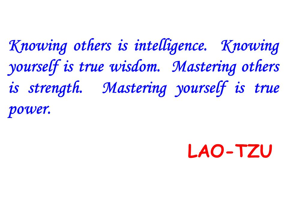 Knowing others is intelligence. Knowing yourself is true wisdom