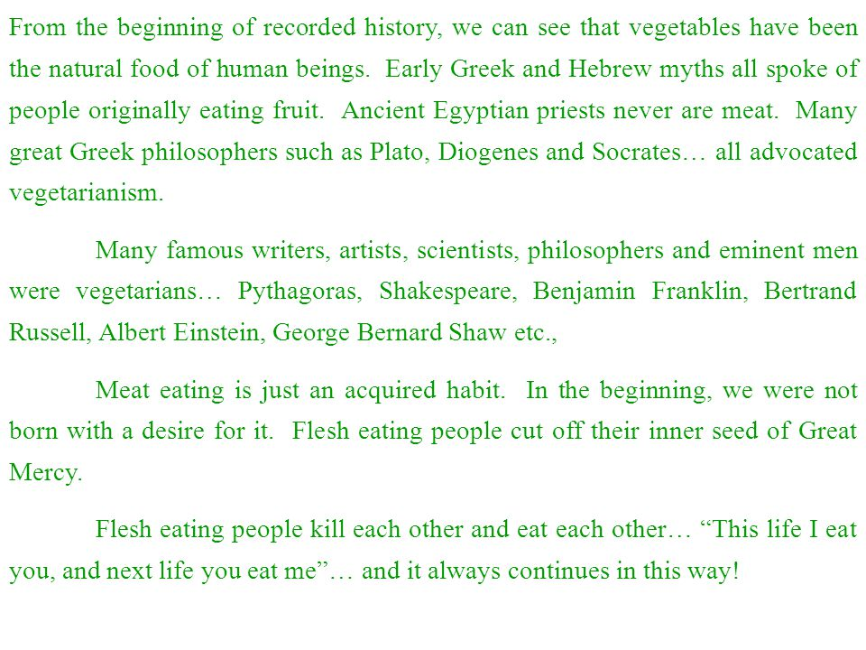 From the beginning of recorded history, we can see that vegetables have been the natural food of human beings. Early Greek and Hebrew myths all spoke of people originally eating fruit. Ancient Egyptian priests never are meat. Many great Greek philosophers such as Plato, Diogenes and Socrates… all advocated vegetarianism.