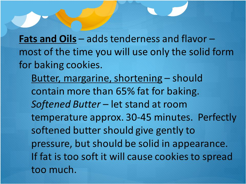 Fats and Oils – adds tenderness and flavor – most of the time you will use only the solid form for baking cookies.