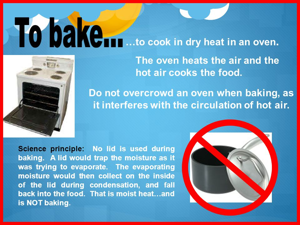 To bake... …to cook in dry heat in an oven.