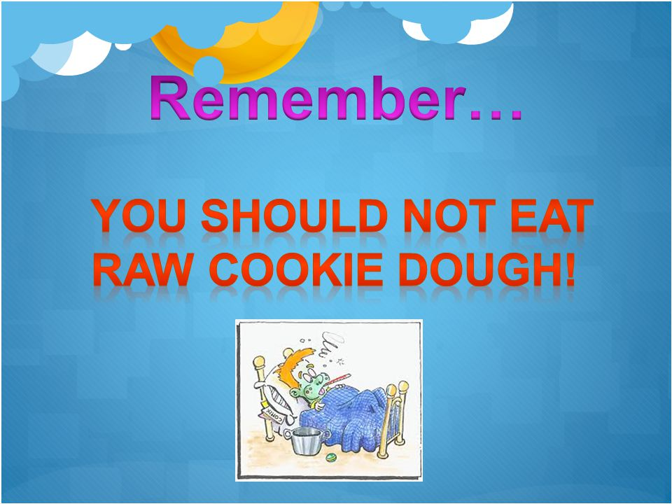 Remember… YOU SHOULD NOT EAT RAW COOKIE DOUGH!