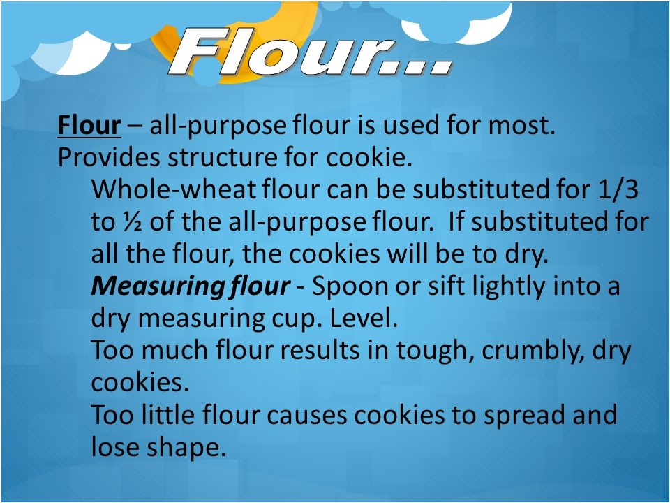 Flour... Flour – all-purpose flour is used for most. Provides structure for cookie.