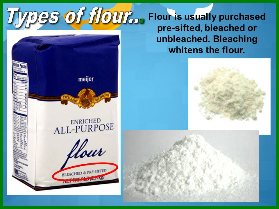 Types of flour... Flour is usually purchased pre-sifted, bleached or unbleached.