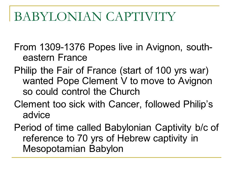 BABYLONIAN CAPTIVITY From 1309-1376 Popes live in Avignon, south-eastern France.