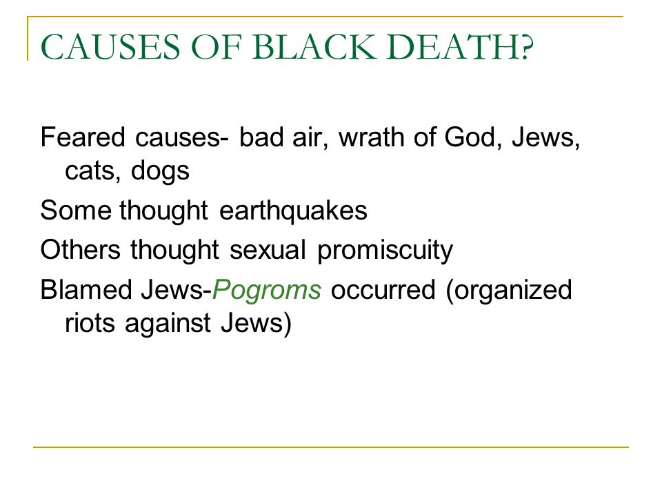 CAUSES OF BLACK DEATH Feared causes- bad air, wrath of God, Jews, cats, dogs. Some thought earthquakes.