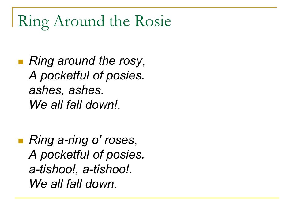 Ring Around the Rosie Ring around the rosy, A pocketful of posies. ashes, ashes. We all fall down!.