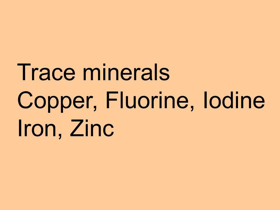 Trace minerals Copper, Fluorine, Iodine Iron, Zinc