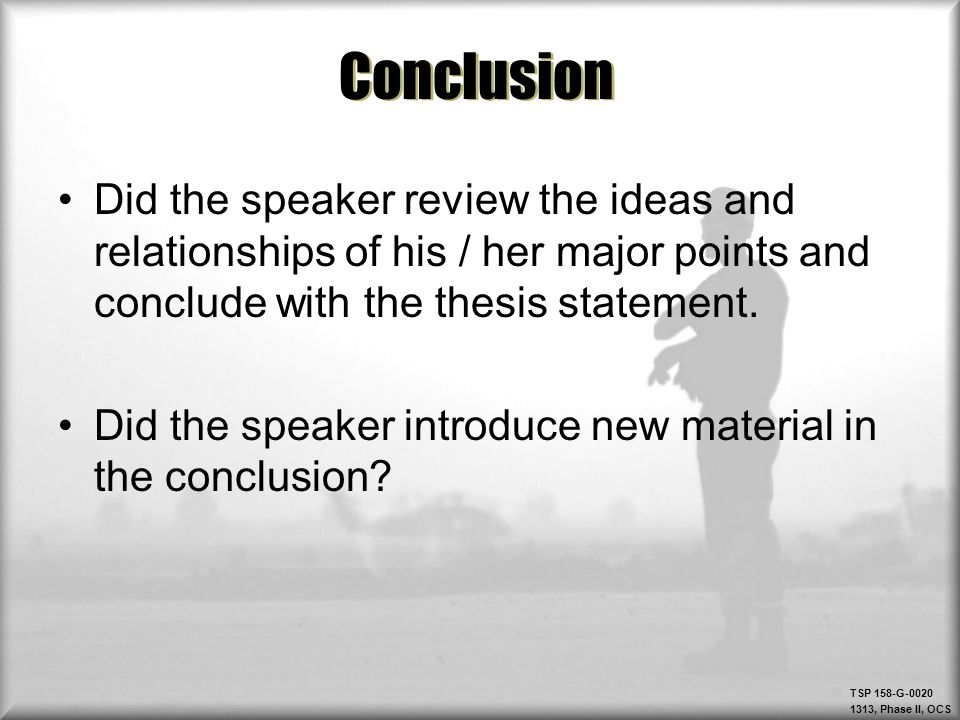 Conclusion Did the speaker review the ideas and relationships of his / her major points and conclude with the thesis statement.
