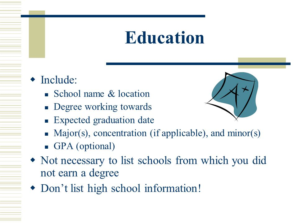 Education Include: School name & location. Degree working towards. Expected graduation date.