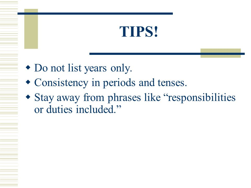 TIPS! Do not list years only. Consistency in periods and tenses.