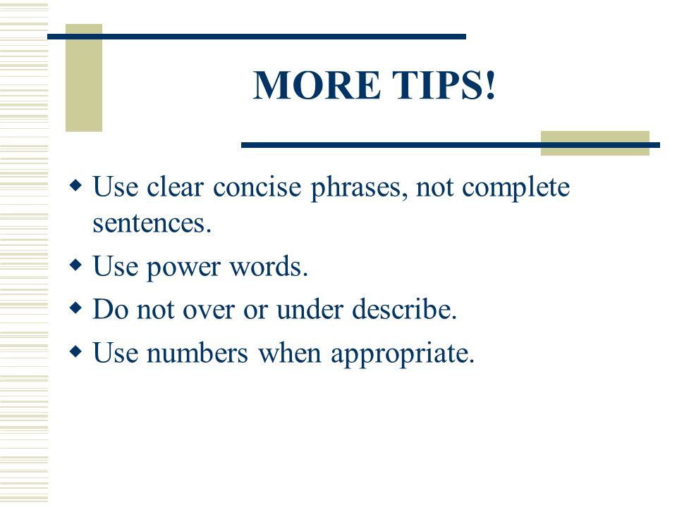 MORE TIPS! Use clear concise phrases, not complete sentences.
