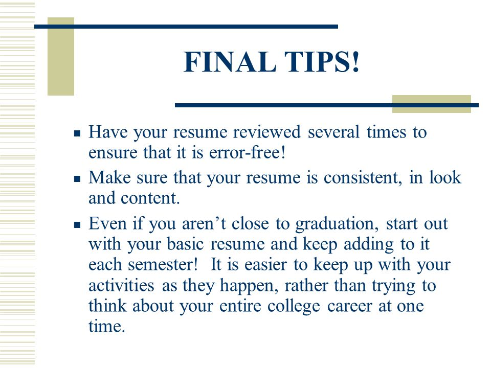 FINAL TIPS! Have your resume reviewed several times to ensure that it is error-free! Make sure that your resume is consistent, in look and content.