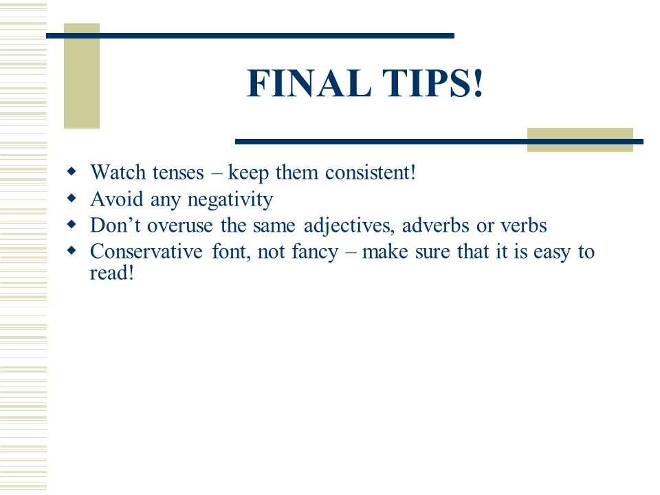 FINAL TIPS! Watch tenses – keep them consistent! Avoid any negativity