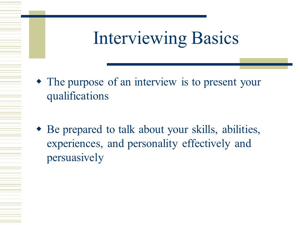 Interviewing Basics The purpose of an interview is to present your qualifications.