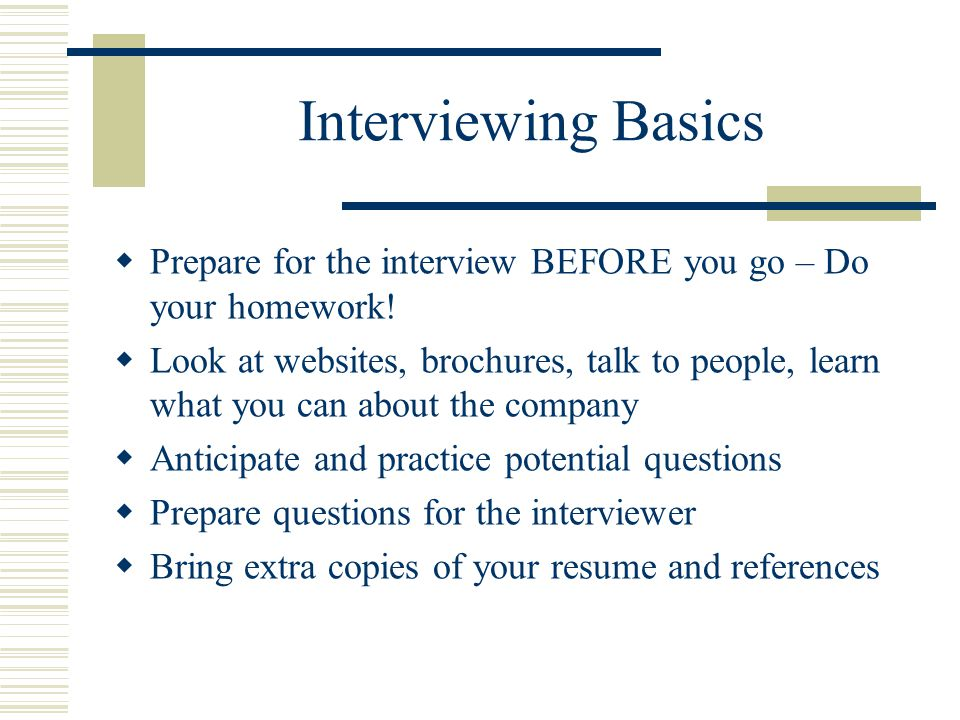 Interviewing Basics Prepare for the interview BEFORE you go – Do your homework!