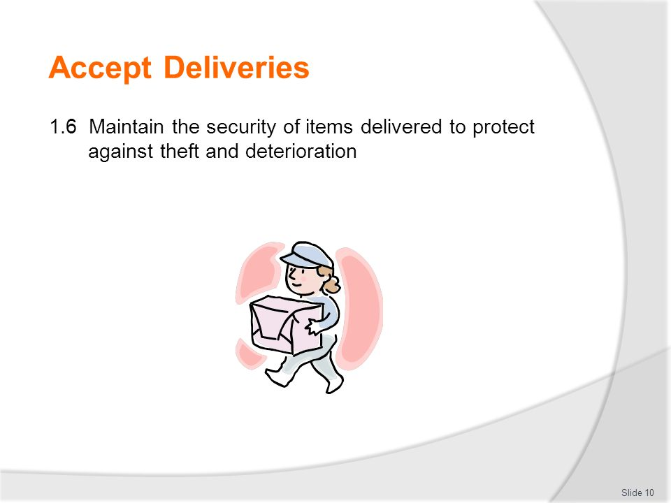 Accept Deliveries 1.6 Maintain the security of items delivered to protect against theft and deterioration.