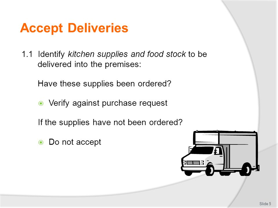 Accept Deliveries 1.1 Identify kitchen supplies and food stock to be delivered into the premises: