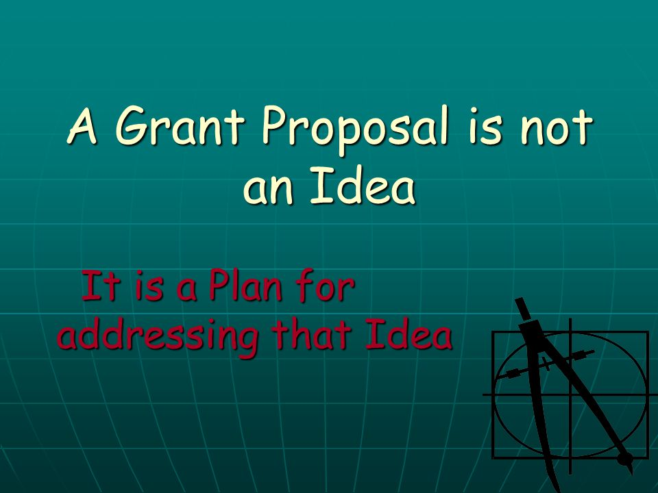 A Grant Proposal is not an Idea