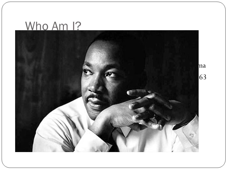 Who Am I I am a Reverend. I believe in nonviolence civil disobedience. I led many individuals in protests in Birmingham, Alabama.
