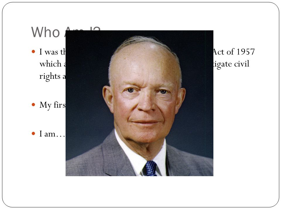 Who Am I I was the President that passed the Civil Rights Act of 1957 which allowed the Federal government to investigate civil rights abuses.