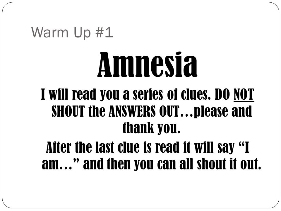 Warm Up #1 Amnesia. I will read you a series of clues. DO NOT SHOUT the ANSWERS OUT…please and thank you.
