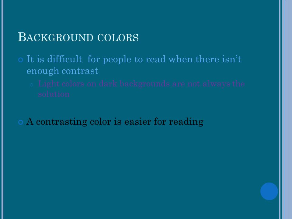 Background colors It is difficult for people to read when there isn't enough contrast.