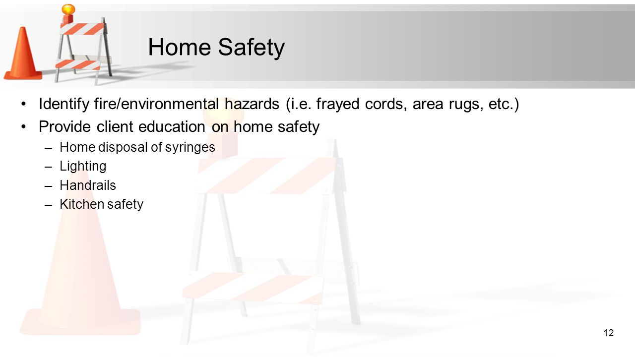 Home Safety Identify fire/environmental hazards (i.e. frayed cords, area rugs, etc.) Provide client education on home safety.