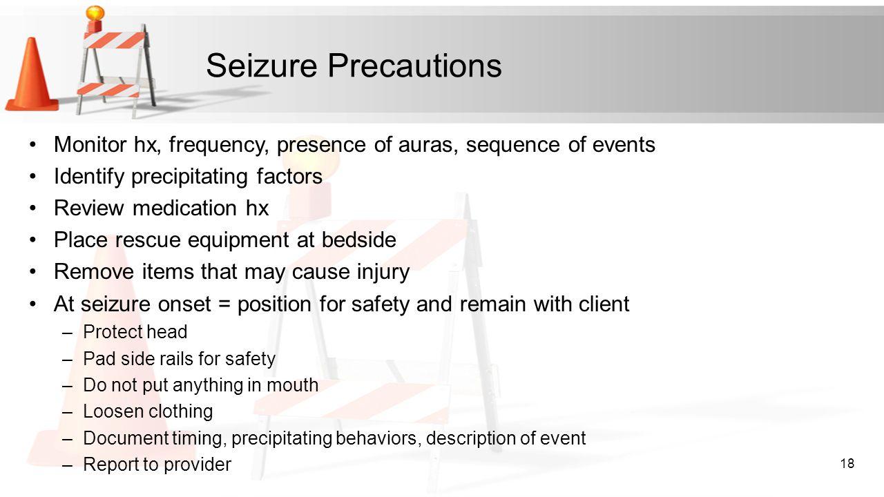 Seizure Precautions Monitor hx, frequency, presence of auras, sequence of events. Identify precipitating factors.