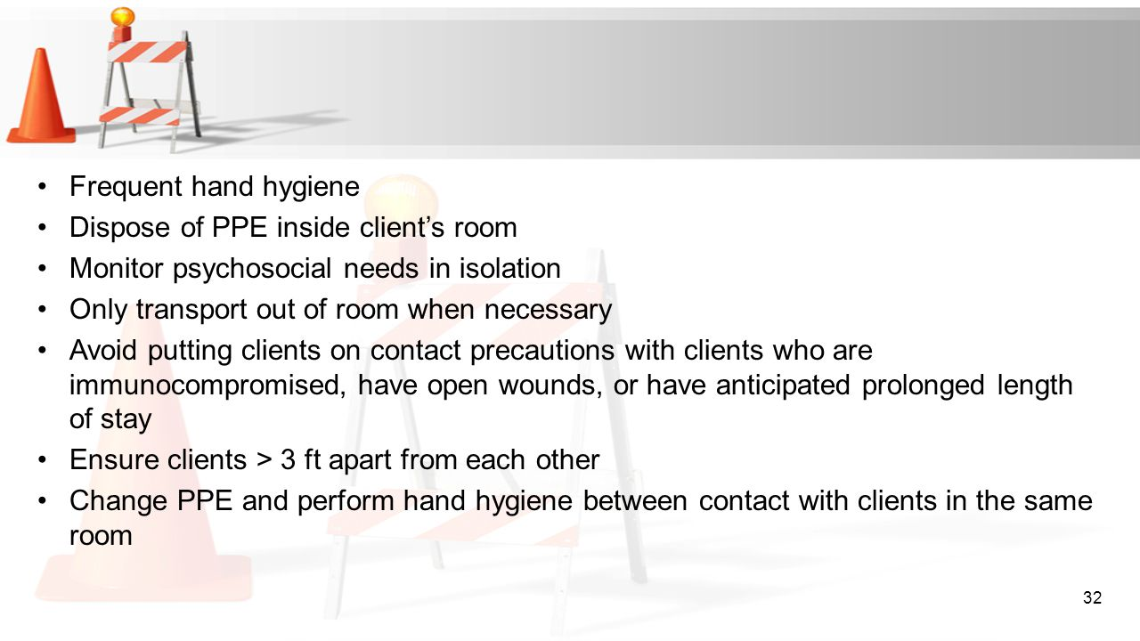 Frequent hand hygiene Dispose of PPE inside client's room. Monitor psychosocial needs in isolation.