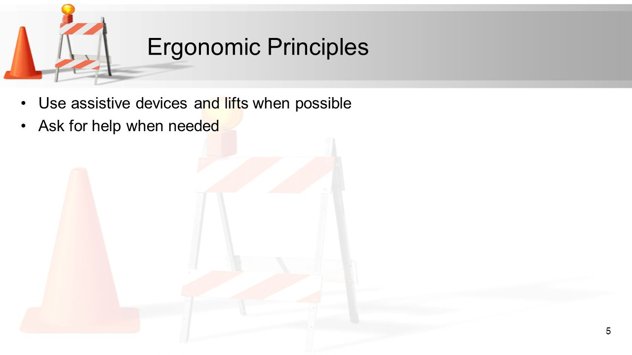 Ergonomic Principles Use assistive devices and lifts when possible